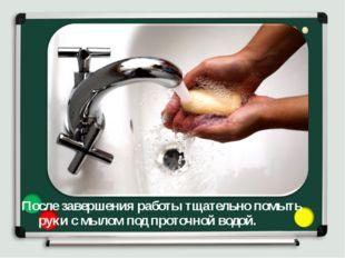 После завершения работы тщательно помыть руки с мылом под проточной водой. Ю