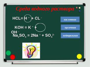 Среда водного раствора HСL= H + + CL - KOH = K + + OH - кислотная щелочная не