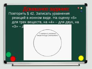 Домашнее задание: Повторить § 42. Записать уравнения реакций в ионном виде. Н
