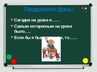 Продолжите фразы Сегодня на уроке я…… Самым интересным на уроке было….. Если