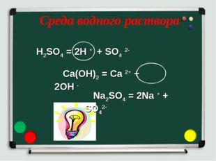 Среда водного раствора H2SO4 = 2H + + SO4 2- Ca(OH)2 = Ca 2+ + 2OH - Na2SO4 =