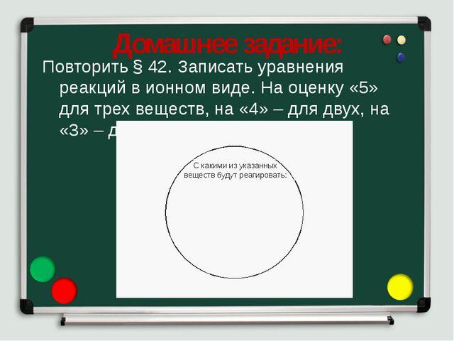Домашнее задание: Повторить § 42. Записать уравнения реакций в ионном виде. Н...
