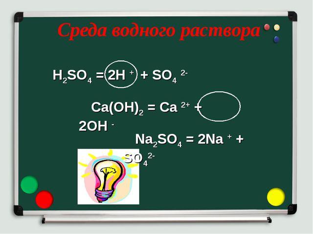 Среда водного раствора H2SO4 = 2H + + SO4 2- Ca(OH)2 = Ca 2+ + 2OH - Na2SO4 =...