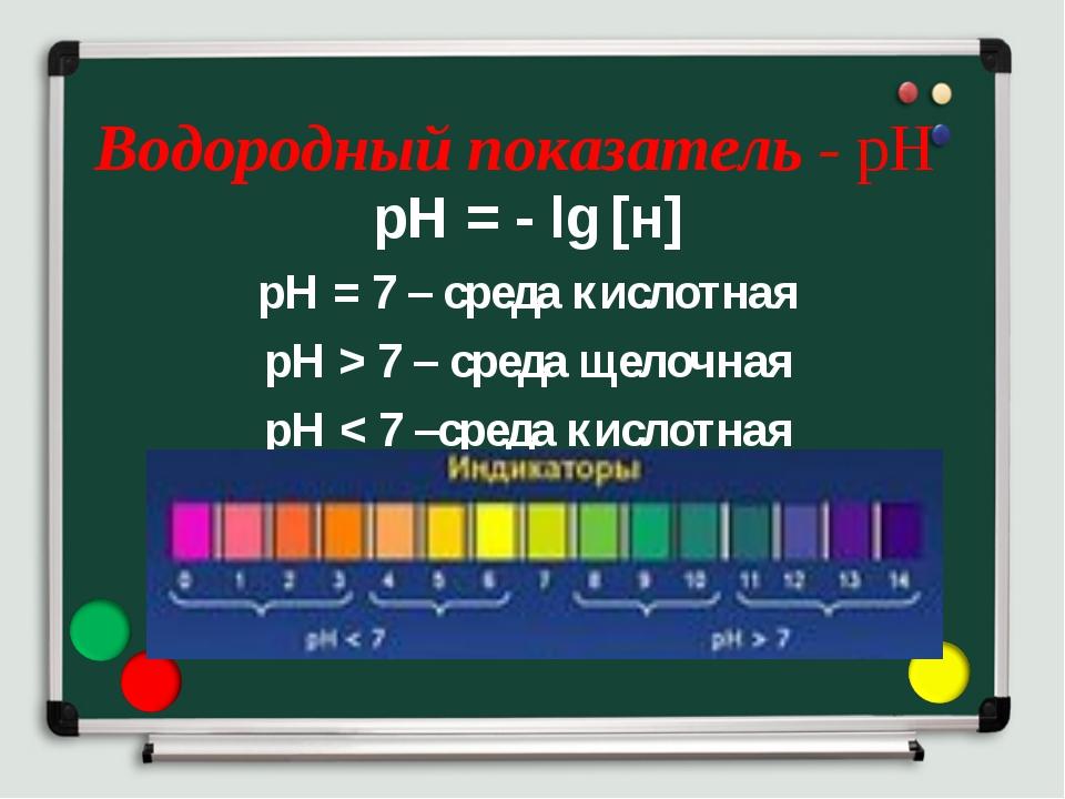 Водородный показатель - рН рН = - lg [н] рН = 7 – среда кислотная рН > 7 – ср...