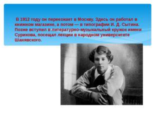 В 1912 году он переезжает в Москву. Здесь он работал в книжном магазине, а п