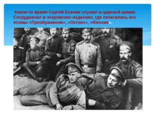 Какое-то время Сергей Есенин служил в царской армии. Сотрудничал в эсеровски