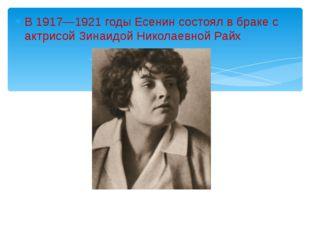 В 1917—1921 годы Есенин состоял в браке с актрисой Зинаидой Николаевной Райх