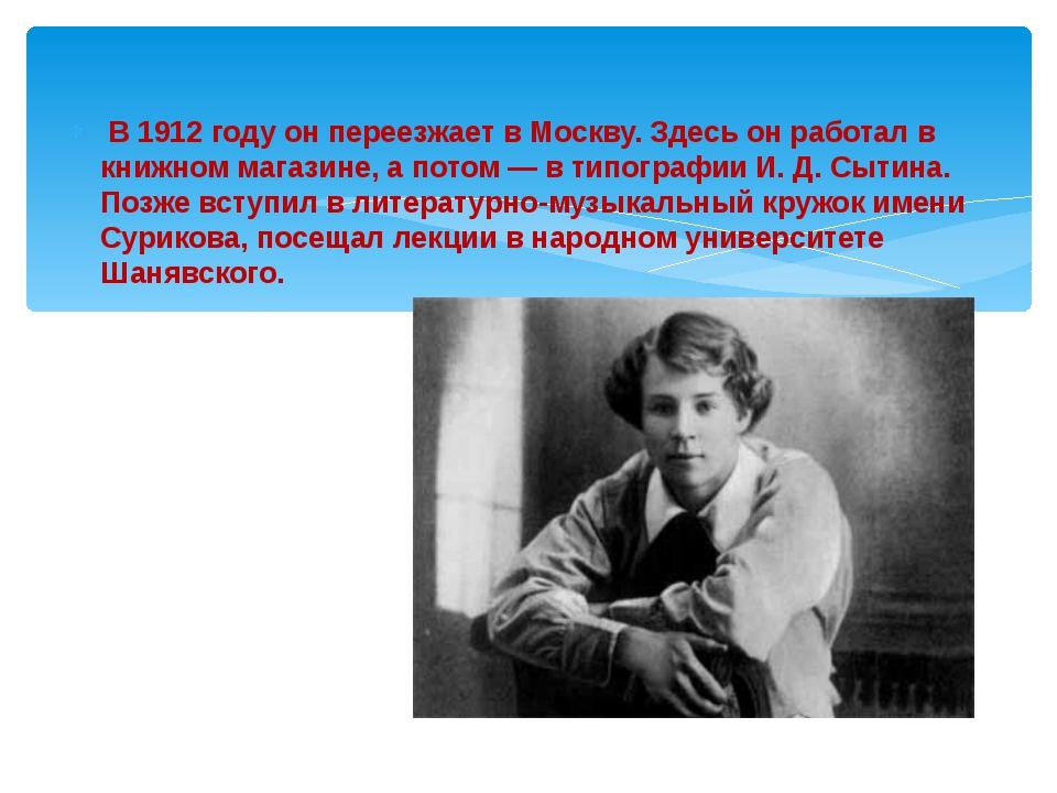 В 1912 году он переезжает в Москву. Здесь он работал в книжном магазине, а п...