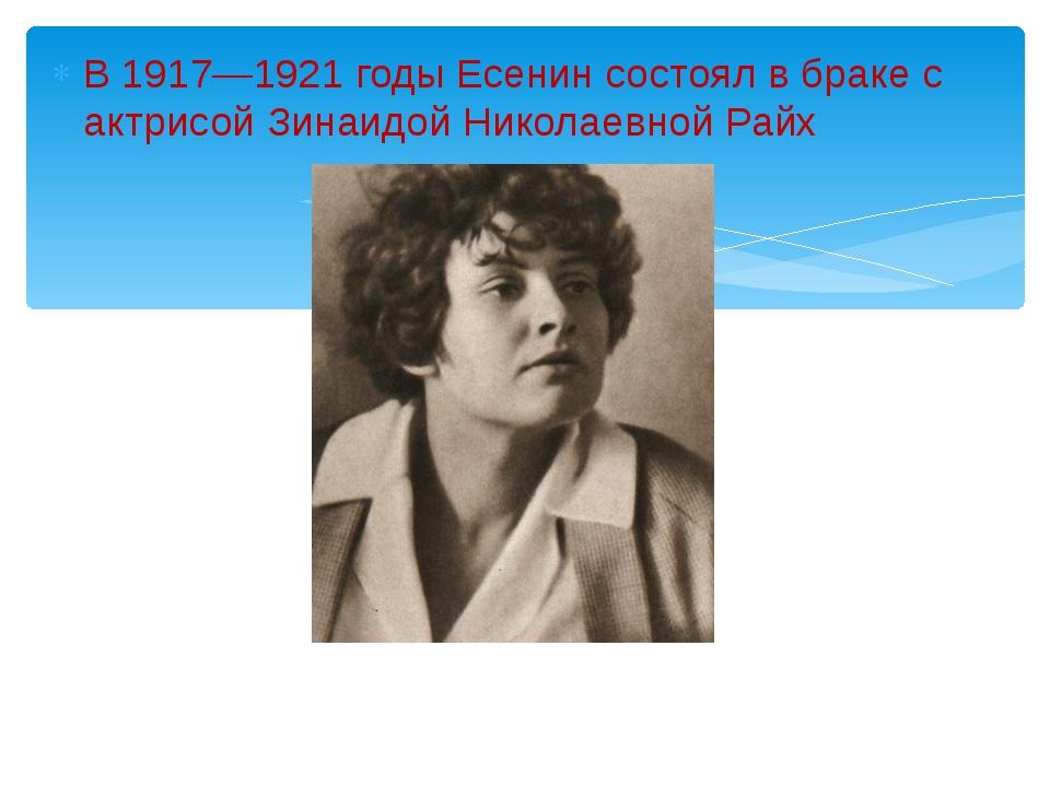 В 1917—1921 годы Есенин состоял в браке с актрисой Зинаидой Николаевной Райх...