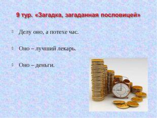 Делу оно, а потехе час. Оно – лучший лекарь. Оно – деньги.