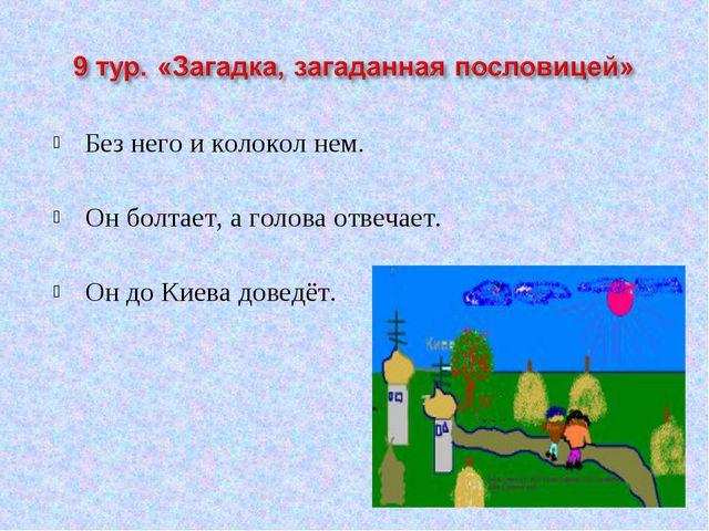 Без него и колокол нем. Он болтает, а голова отвечает. Он до Киева доведёт.