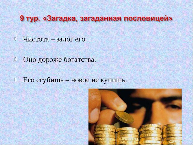 Чистота – залог его. Оно дороже богатства. Его сгубишь – новое не купишь.