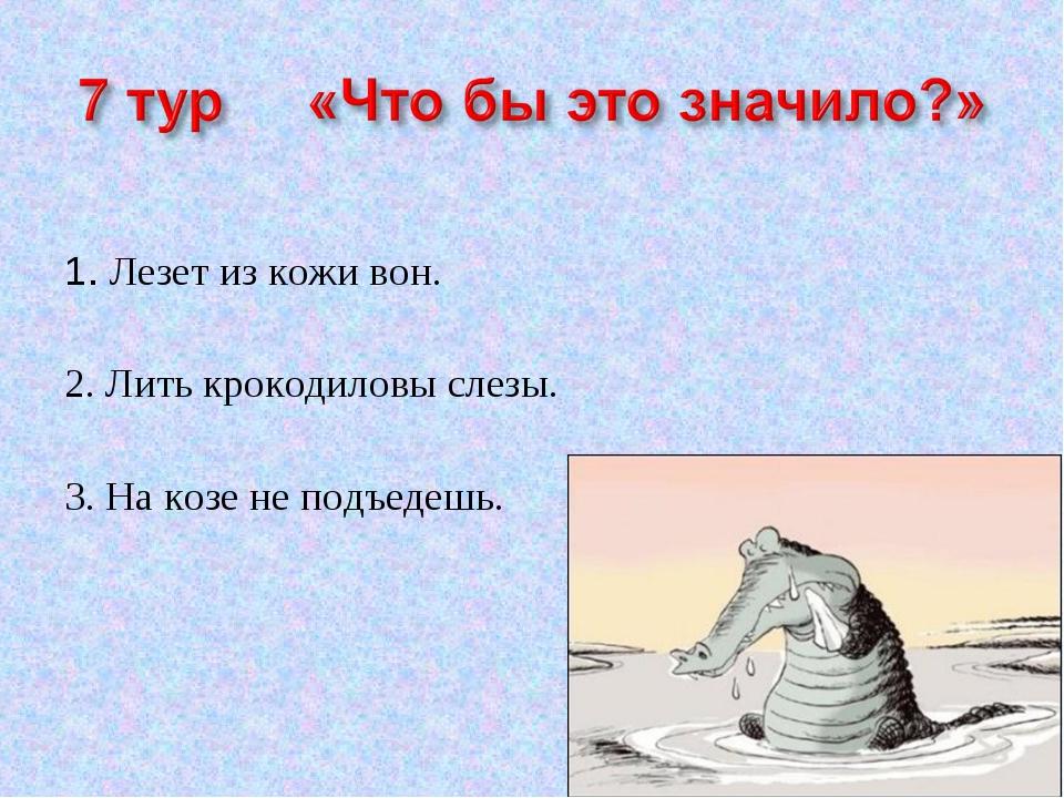 1. Лезет из кожи вон. 2. Лить крокодиловы слезы. 3. На козе не подъедешь.