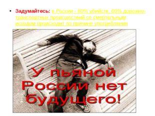 Задумайтесь: в России - 80% убийств, 60% дорожно-транспортных происшествий со