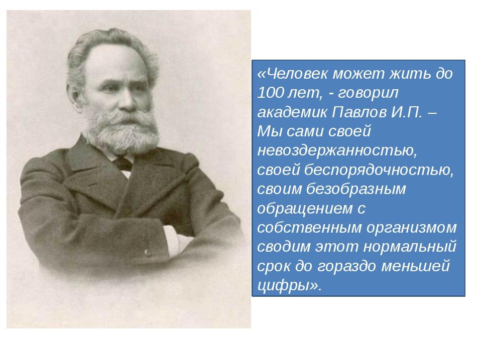 «Человек может жить до 100 лет, - говорил академик Павлов И.П. – Мы сами сво...