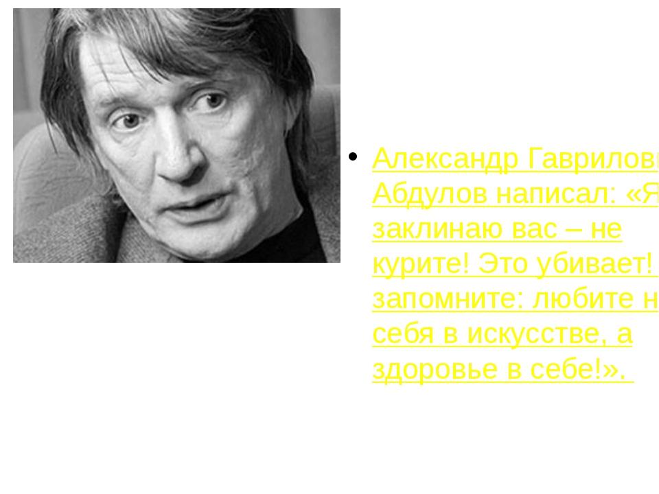 Александр Гаврилович Абдулов написал: «Я заклинаю вас – не курите! Это убивае...