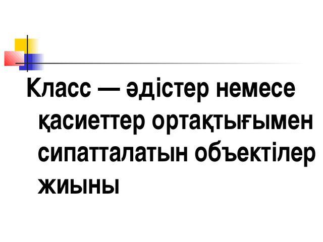 Класс — әдістер немесе қасиеттер ортақтығымен сипатталатын объектілер жиыны