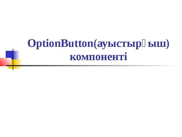OptionButton(ауыстырғыш) компоненті