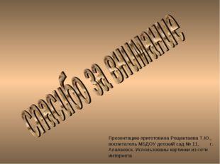 Презентацию приготовила Рощектаева Т.Ю., воспитатель МБДОУ детский сад № 11,
