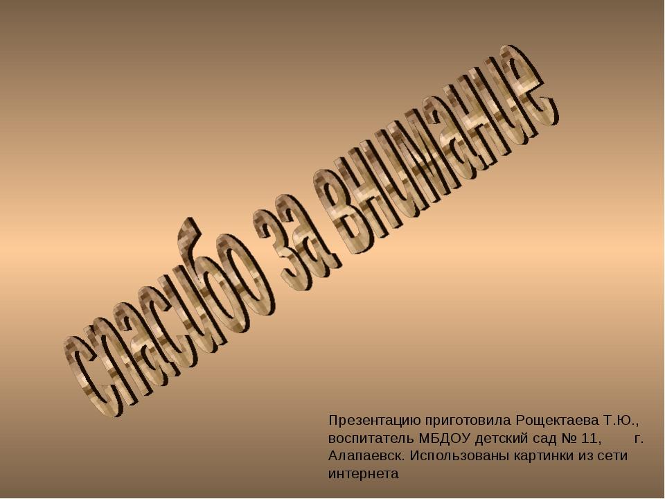 Презентацию приготовила Рощектаева Т.Ю., воспитатель МБДОУ детский сад № 11,...