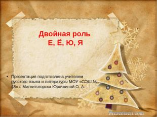 Двойная роль Е, Ё, Ю, Я Презентация подготовлена учителем русского языка и ли
