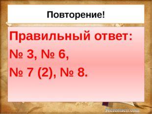 Повторение! Правильный ответ: № 3, № 6, № 7 (2), № 8.