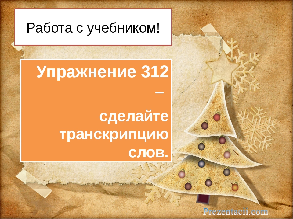 Работа с учебником! Упражнение 312 – сделайте транскрипцию слов.