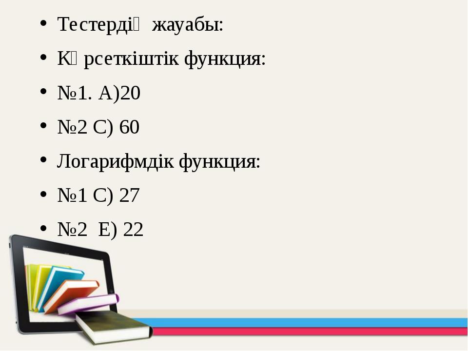 Тестердің жауабы: Көрсеткіштік функция: №1. А)20 №2 С) 60 Логарифмдік функция...