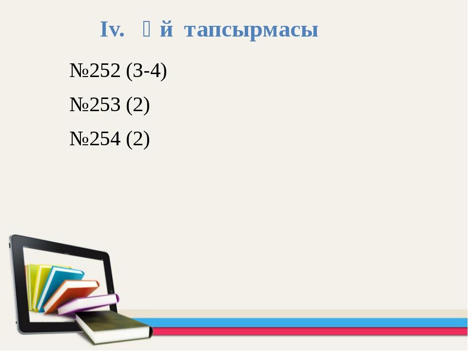 Іv. Үй тапсырмасы №252 (3-4) №253 (2) №254 (2)