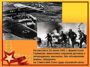 На рассвете 22 июня 1941 г. фашистская Германия, вероломно нарушив договор о