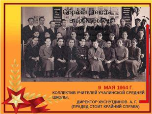 9 МАЯ 1964 Г. КОЛЛЕКТИВ УЧИТЕЛЕЙ УЧАЛИНСКОЙ СРЕДНЕЙ ШКОЛЫ. ДИРЕКТОР ХУСНУТДИ