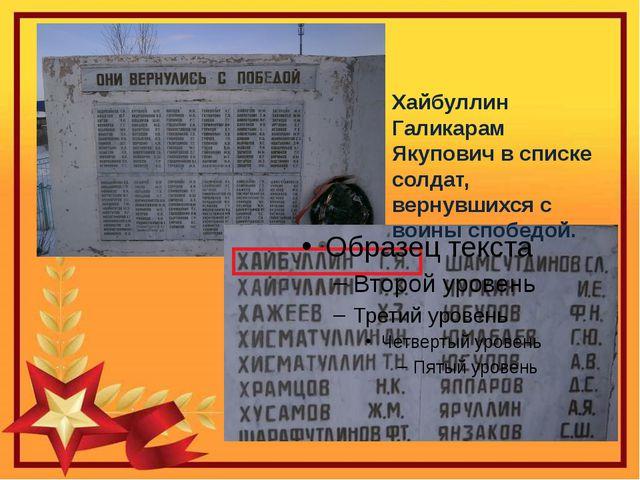 Хайбуллин Галикарам Якупович в списке солдат, вернувшихся с воины спобедой.