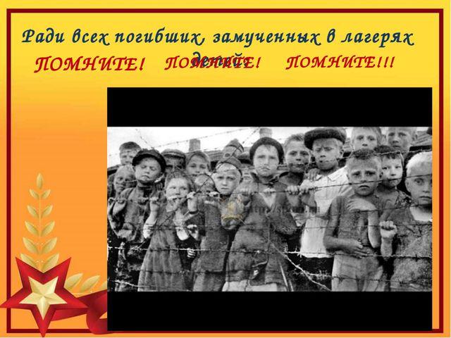 Ради всех погибших, замученных в лагерях детей: ПОМНИТЕ! ПОМНИТЕ!!! ПОМНИТЕ!
