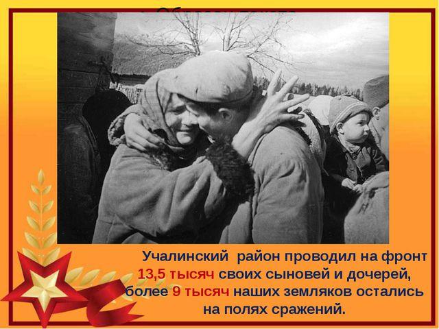 Учалинский район проводил на фронт 13,5 тысяч своих сыновей и дочерей, боле...
