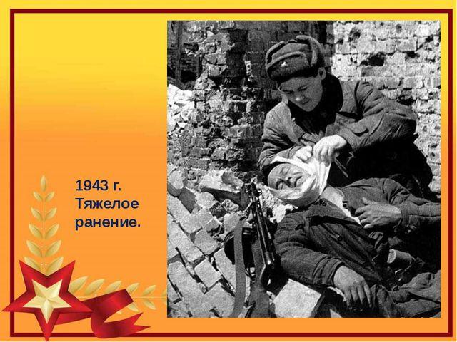 1943 г. Тяжелое ранение.