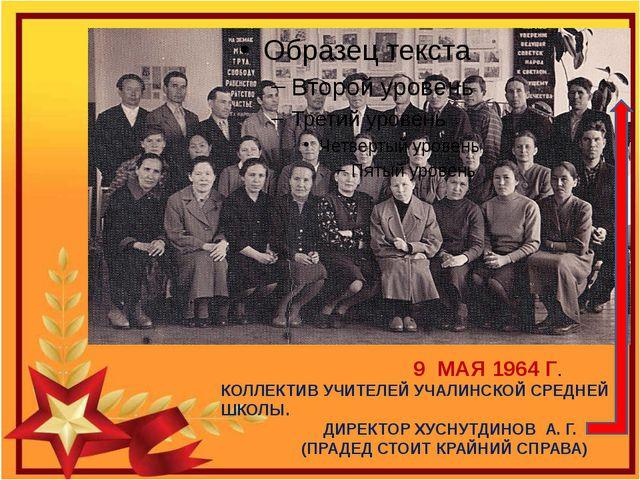 9 МАЯ 1964 Г. КОЛЛЕКТИВ УЧИТЕЛЕЙ УЧАЛИНСКОЙ СРЕДНЕЙ ШКОЛЫ. ДИРЕКТОР ХУСНУТДИ...