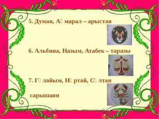 5. Думан, Ақмарал – арыстан 6. Альбина, Назым, Атабек – таразы 7. Гүлайым, Нұ