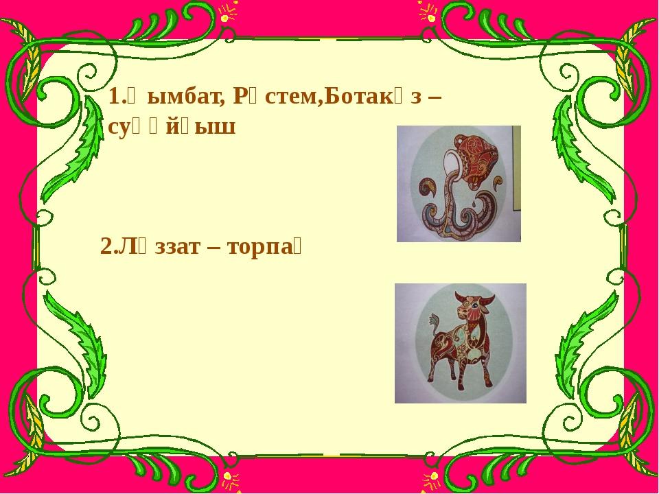 1.Қымбат, Рүстем,Ботакөз – суқұйғыш 2.Ләззат – торпақ