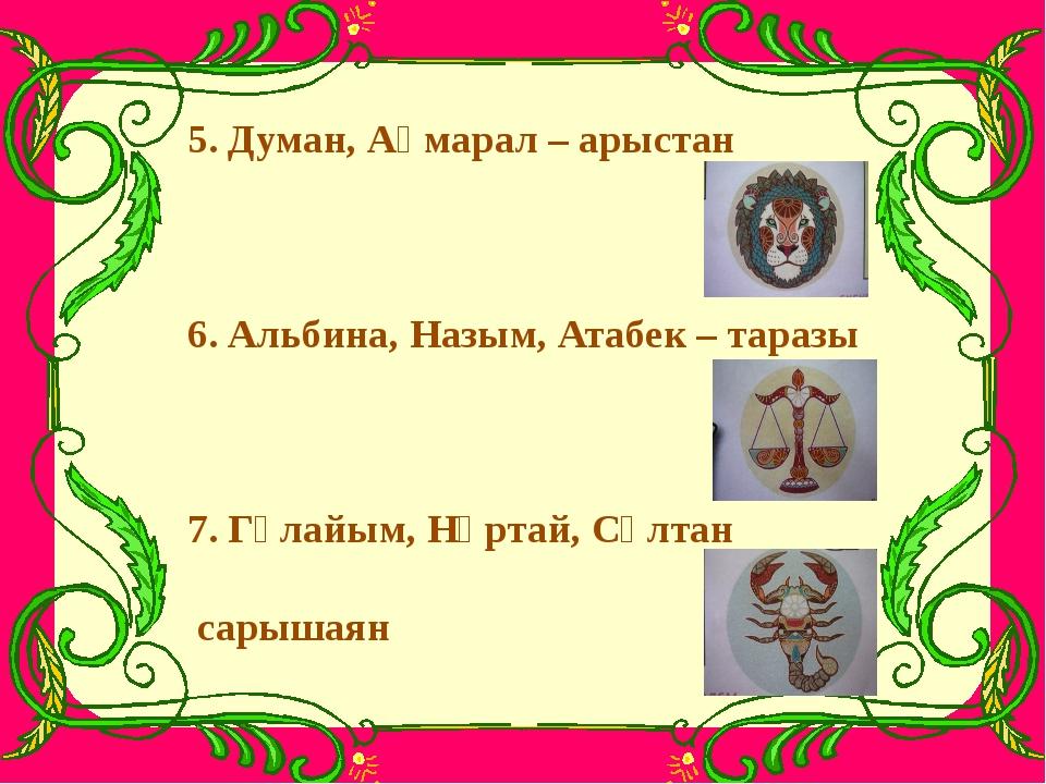 5. Думан, Ақмарал – арыстан 6. Альбина, Назым, Атабек – таразы 7. Гүлайым, Нұ...
