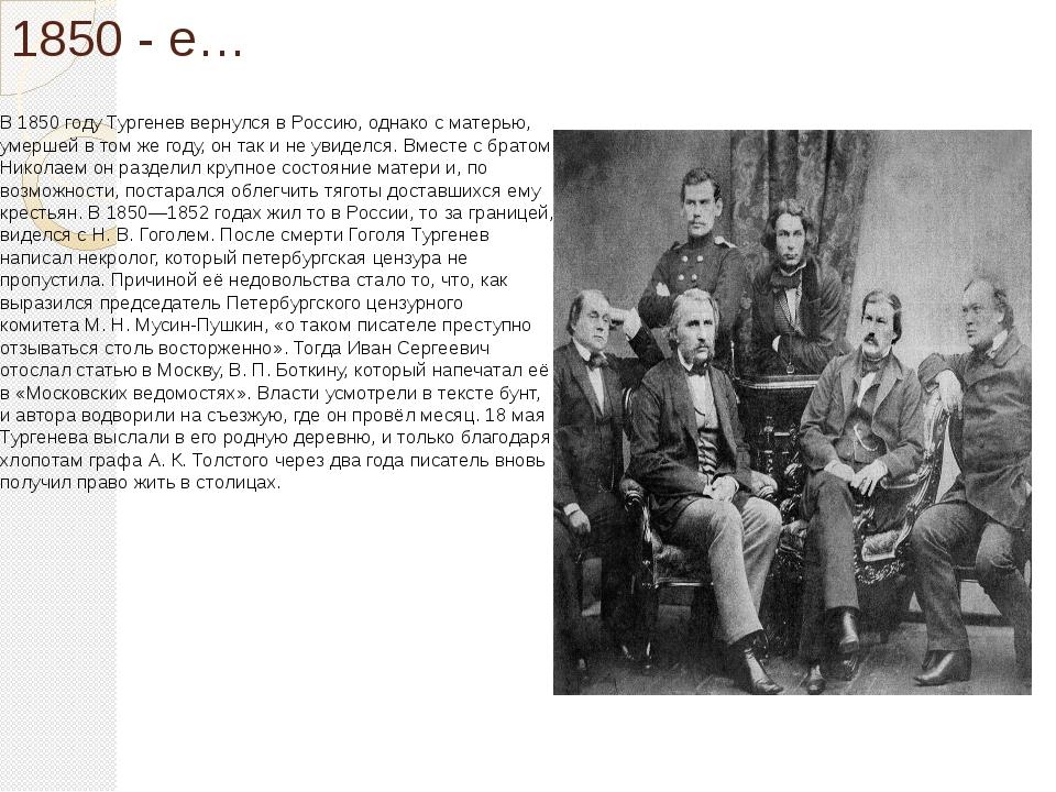 1850 - е… В1850 годуТургенев вернулся в Россию, однако с матерью, умершей в...