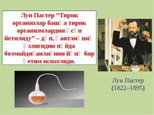 """Луи Пастер (1822–1895) Луи Пастер """"Тирик организлар башқа тирик организмларди"""