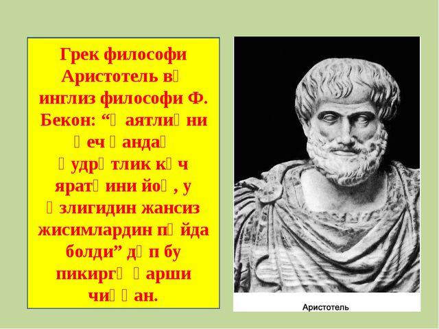 """Грек философи Аристотель вә инглиз философи Ф. Бекон: """"Һаятлиқни һеч қандақ қ..."""