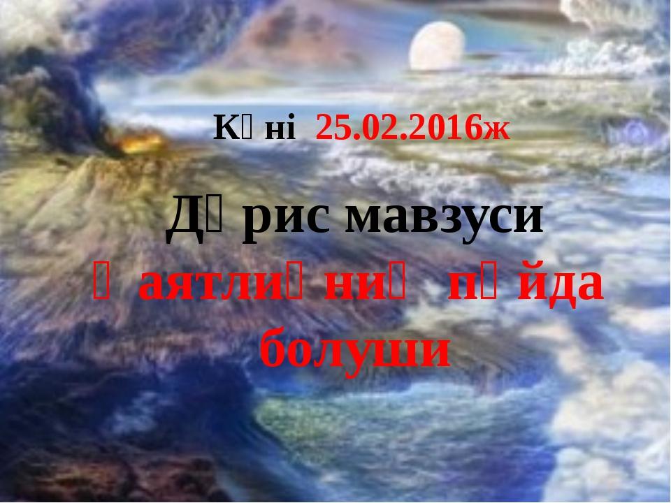 Дәрис мавзуси Һаятлиқниң пәйда болуши Күні 25.02.2016ж
