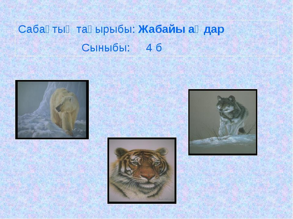 Сабақтың тақырыбы: Жабайы аңдар Сыныбы: 4 б