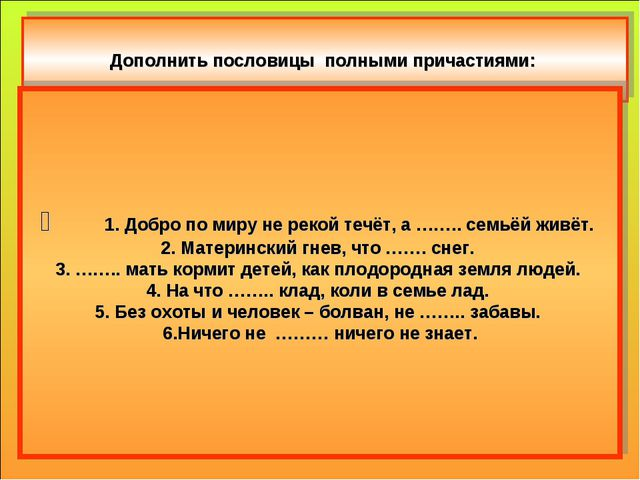 Дополнить пословицы полными причастиями: 1. Добро по миру не рекой течёт, а...