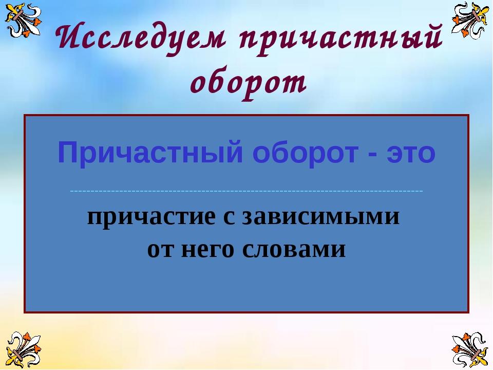 Исследуем причастный оборот Причастный оборот - это -------------------------...