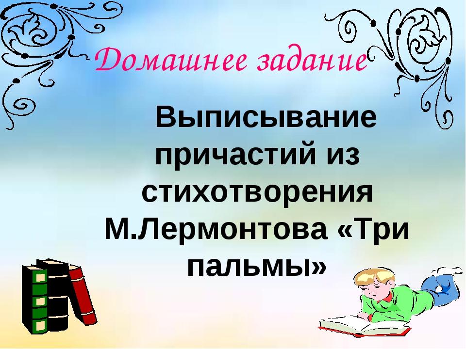 Домашнее задание Выписывание причастий из стихотворения М.Лермонтова «Три пал...