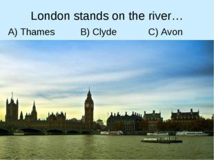 London stands on the river… A) Thames B) Clyde C) Avon