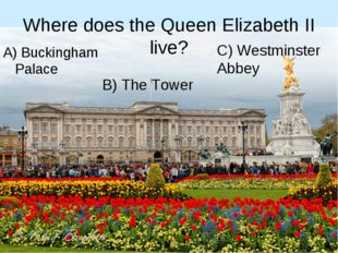 Where does the Queen Elizabeth II live? A) Buckingham Palace B) The Tower C)