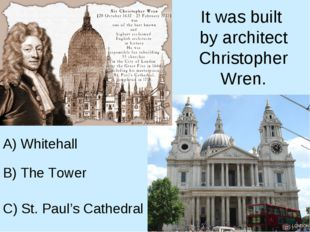 It was built by architect Christopher Wren. A) Whitehall B) The Tower C) St.